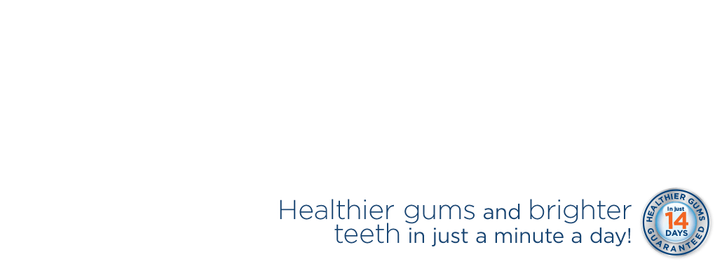 Healthier gums and brighter teeth in just a minute a day